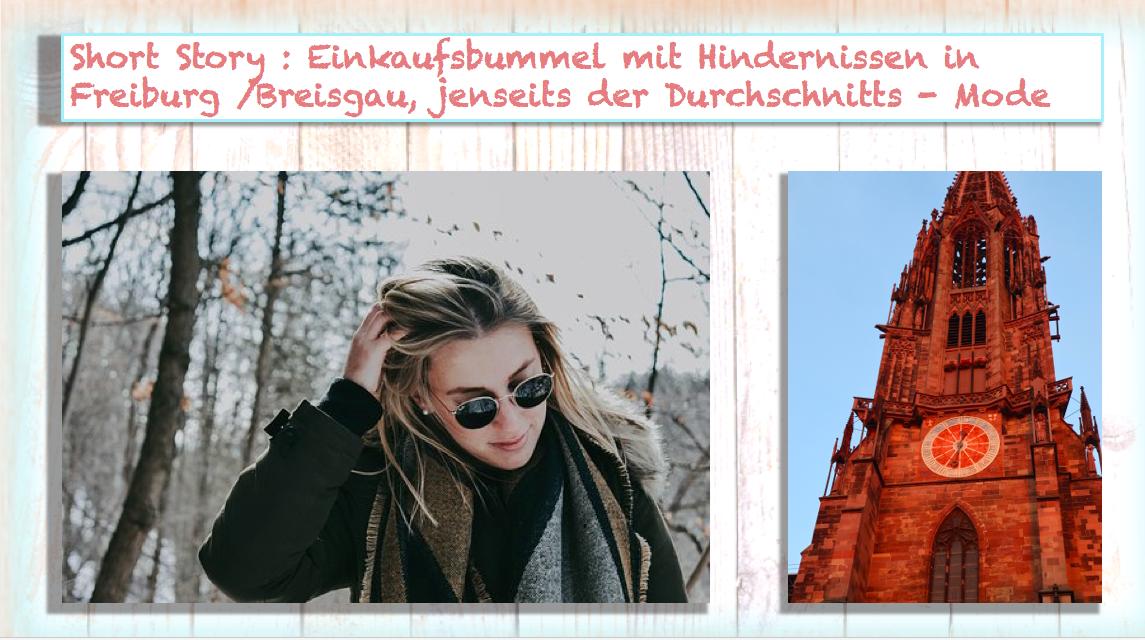 Short Story : Einkaufsbummel mit Hindernissen in Freiburg /Breisgau, jenseits der Durchschnitts – Mode